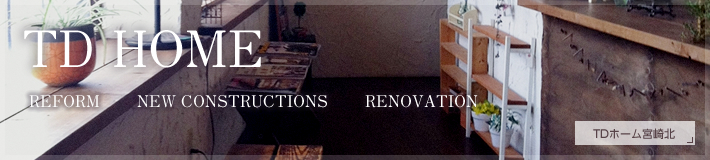 TD HOME・REFORM・NEW CONSTRUCTIONS・RENOVATION